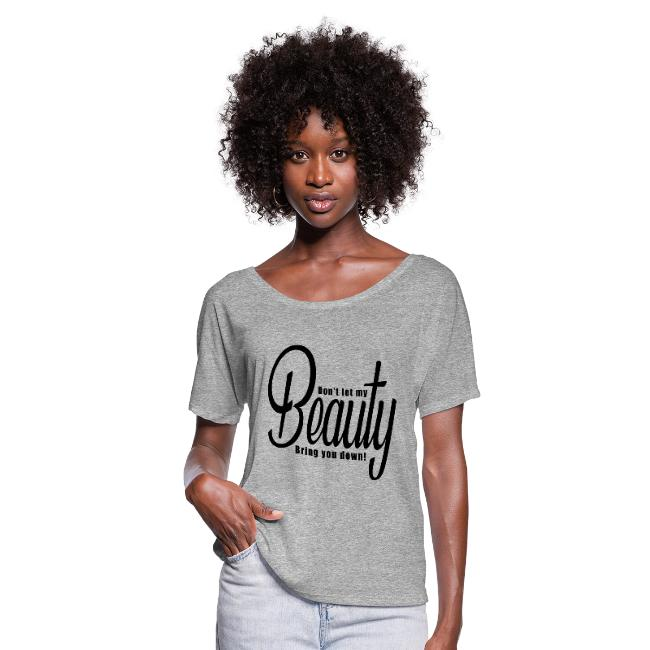 Don't let my BEAUTY bring you down! Women's Flowy T-Shirt.