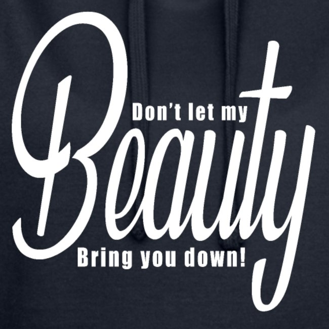Don't let my BEAUTY bring you down!