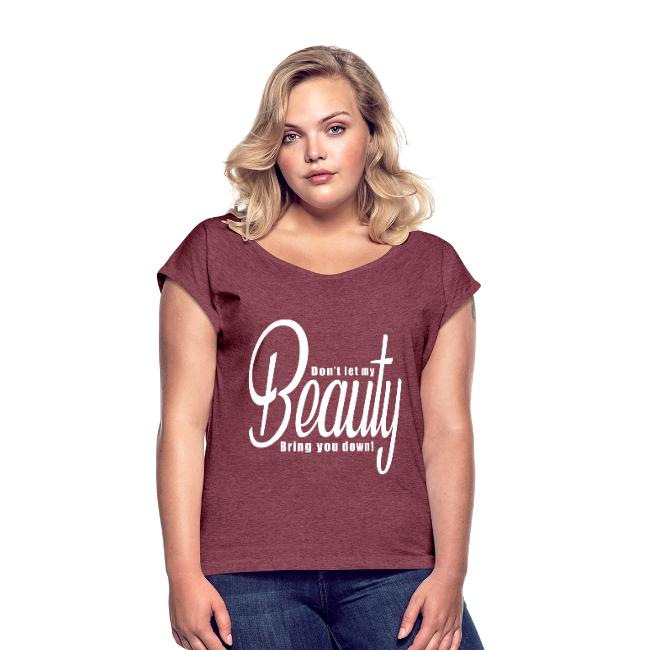 Don't let my BEAUTY bring you down! Women's T-Shirt.